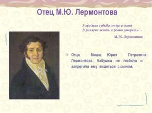 Отец М.Ю. Лермонтова Отца Миши, Юрия Петровича Лермонтова, бабушка не любила