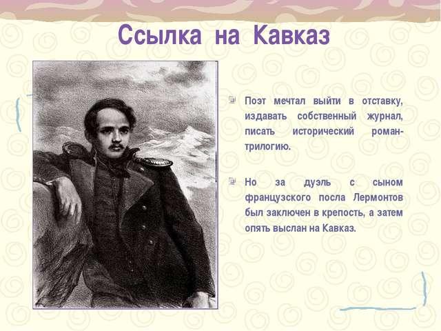 Ссылка на Кавказ Поэт мечтал выйти в отставку, издавать собственный журнал, п...