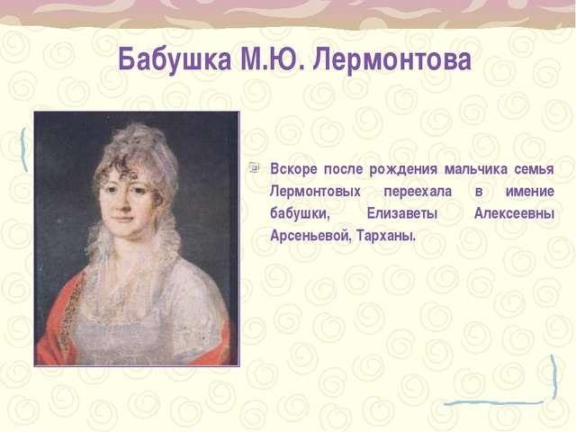 Бабушка М.Ю. Лермонтова Вскоре после рождения мальчика семья Лермонтовых пере...