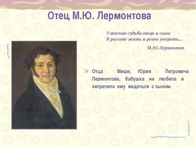 Отец М.Ю. Лермонтова Отца Миши, Юрия Петровича Лермонтова, бабушка не любила...