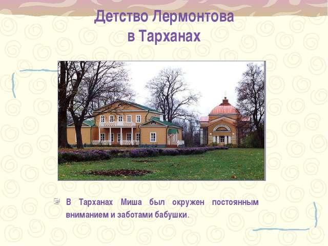 Детство Лермонтова в Тарханах В Тарханах Миша был окружен постоянным внимание...
