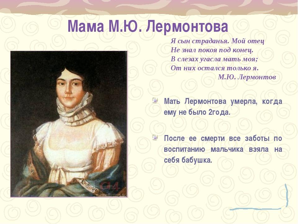 Мама М.Ю. Лермонтова Мать Лермонтова умерла, когда ему не было 2года. После...