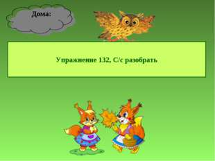 Упражнение 132, С/с разобрать Дома: