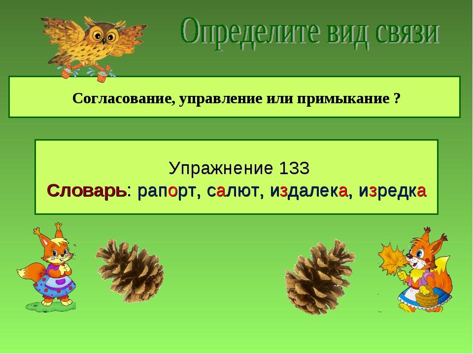 Согласование, управление или примыкание ? д г г б з Упражнение 133 Словарь:...
