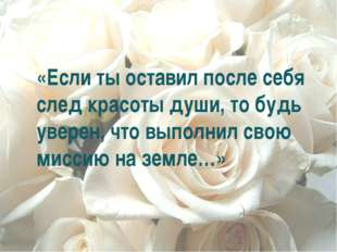 «Если ты оставил после себя след красоты души, то будь уверен, что выполнил с