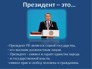 Президент РК является главой государства, его высшим должностным лицом. Прези
