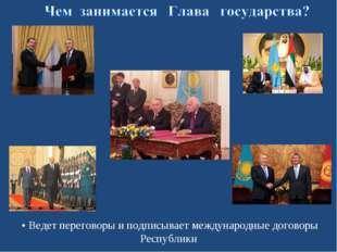 • Ведет переговоры и подписывает международные договоры Республики