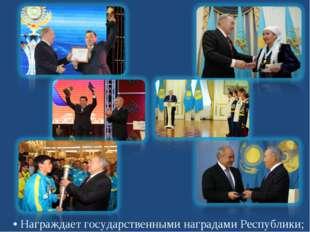 • Награждает государственными наградами Республики;