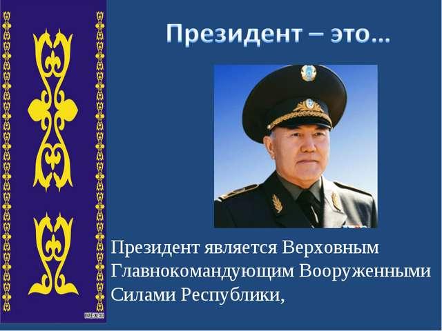 Президент является Верховным Главнокомандующим Вооруженными Силами Республики,