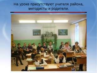 На уроке присутствуют учителя района, методисты и родители.