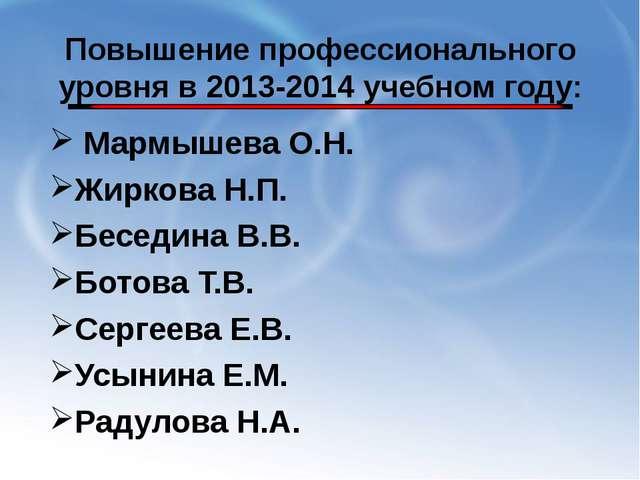 Повышение профессионального уровня в 2013-2014 учебном году: Мармышева О.Н....