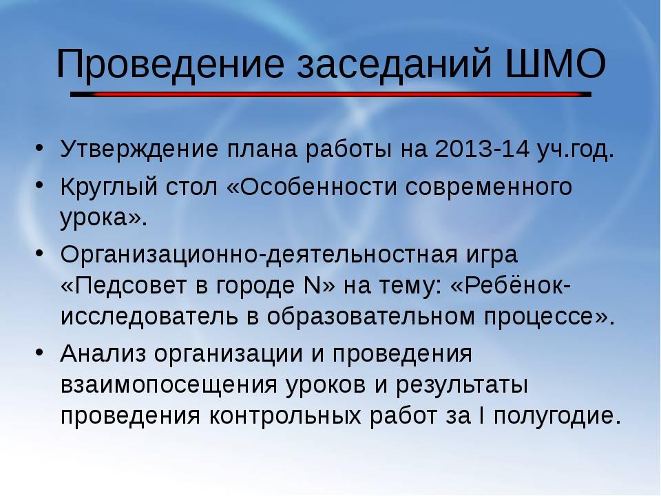 Проведение заседаний ШМО Утверждение плана работы на 2013-14 уч.год. Круглый...