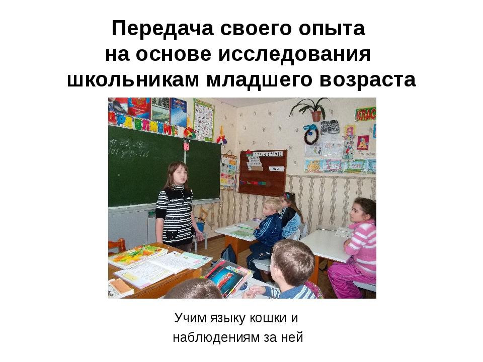 Передача своего опыта на основе исследования школьникам младшего возраста Учи...