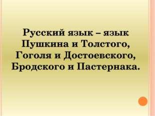 Русский язык – язык Пушкина и Толстого, Гоголя и Достоевского, Бродского и Па