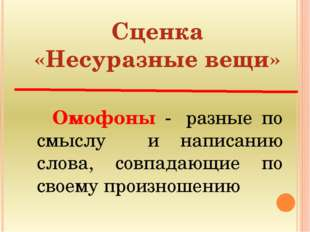 Сценка «Несуразные вещи»  Омофоны - разные по смыслу и написанию слова, со