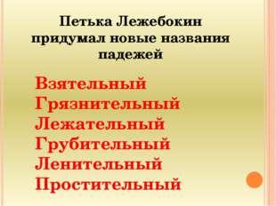 Петька Лежебокин придумал новые названия падежей Взятельный Грязнительный Леж
