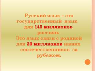 Русский язык – это государственный язык для 145 миллионов россиян. Это язык с