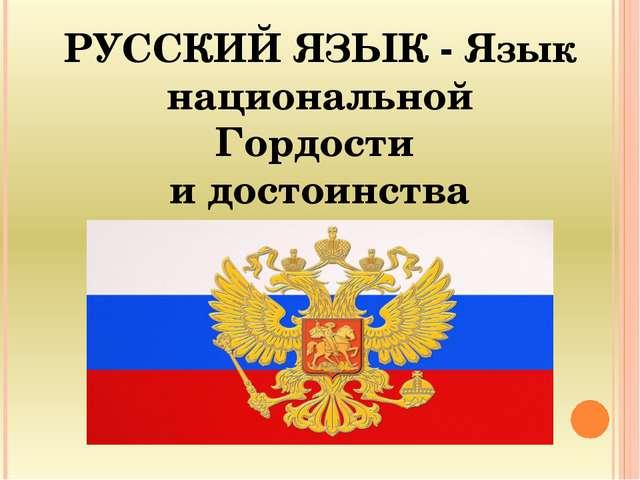 РУССКИЙ ЯЗЫК - Язык национальной Гордости и достоинства