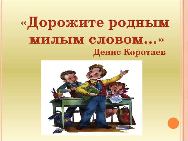 «Дорожите родным милым словом…» Денис Коротаев