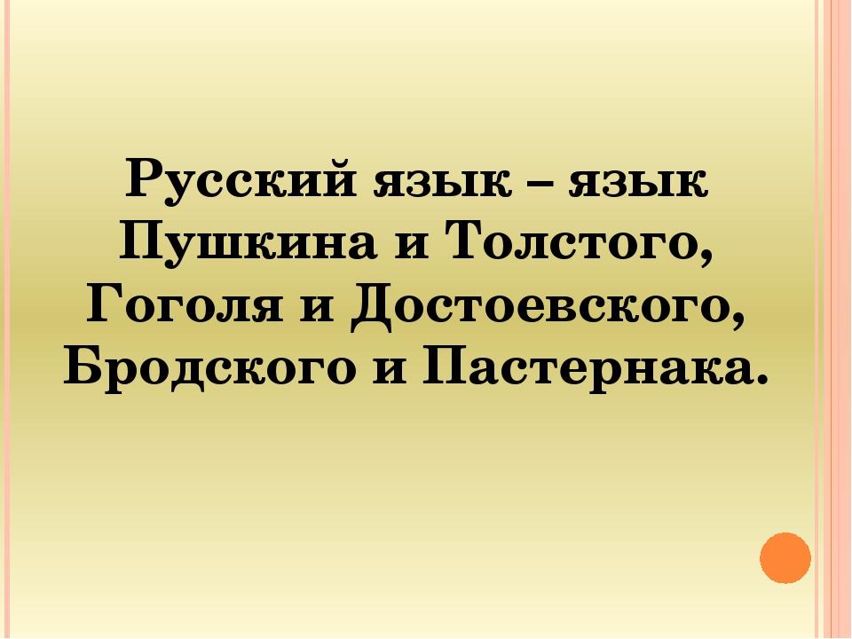Русский язык – язык Пушкина и Толстого, Гоголя и Достоевского, Бродского и Па...