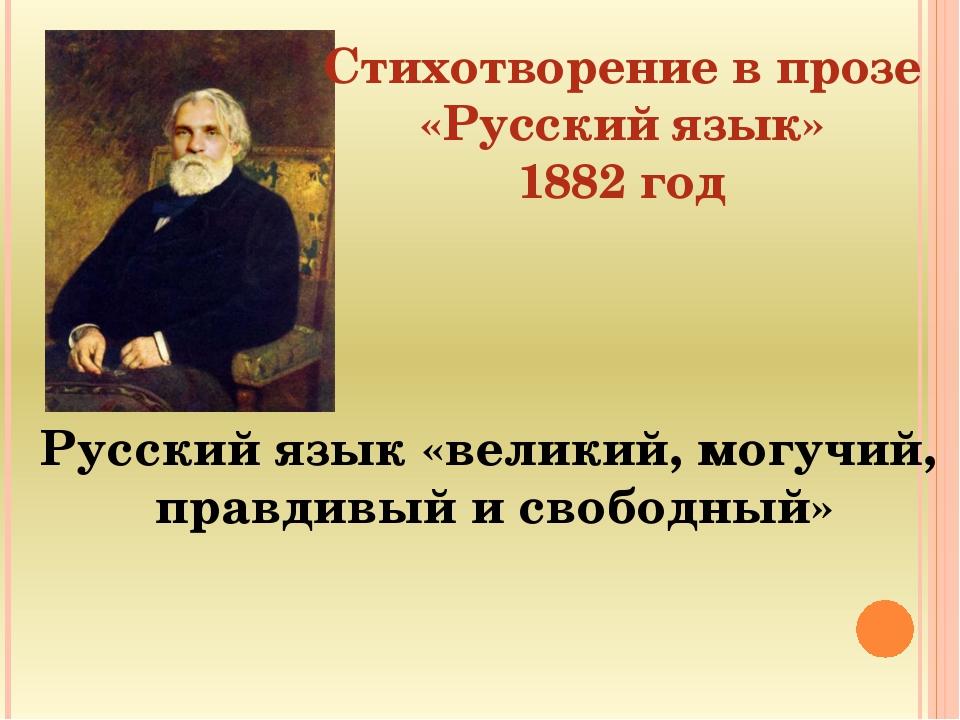 Стихотворение в прозе «Русский язык» 1882 год Русский язык «великий, могучий,...