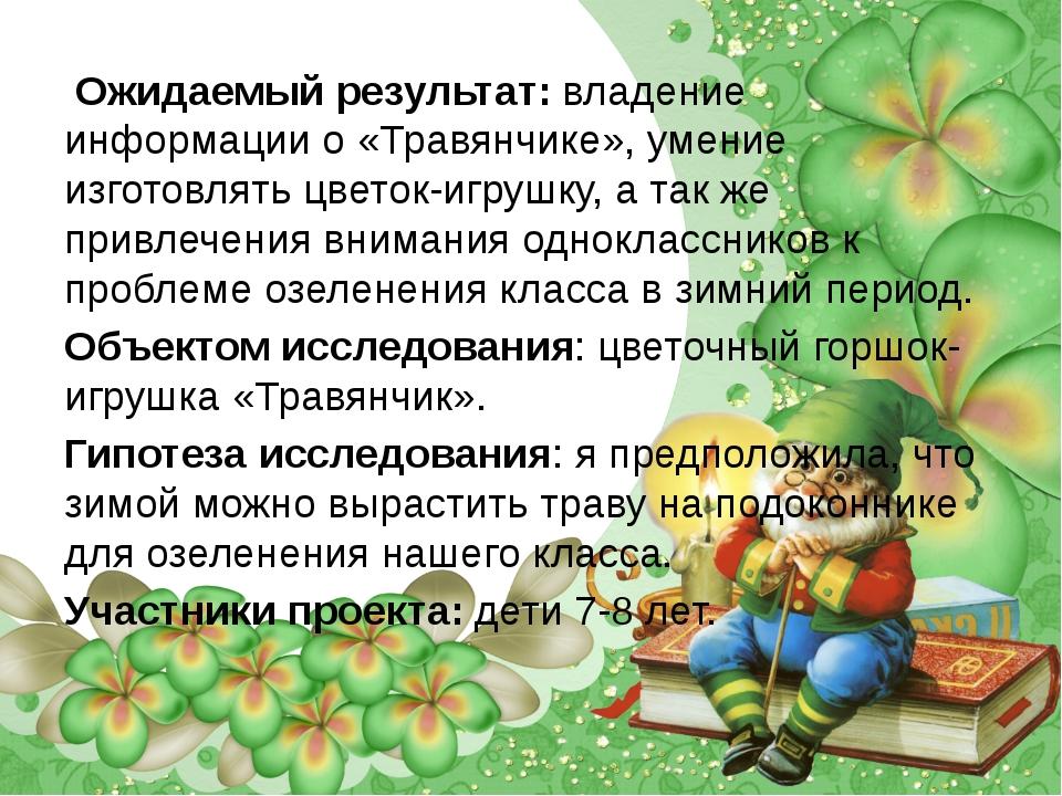 Ожидаемый результат: владение информации о «Травянчике», умение изготовлять...
