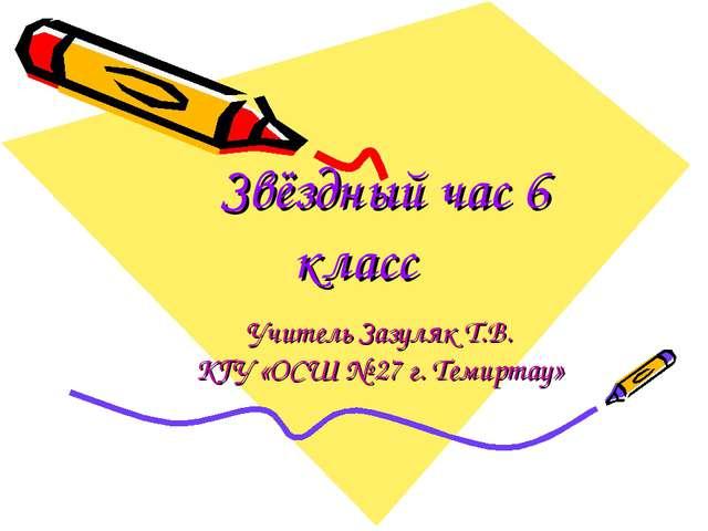 Звёздный час 6 класс Учитель Зазуляк Т.В. КГУ «ОСШ № 27 г. Темиртау»