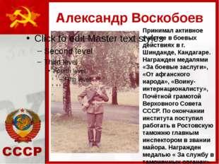Александр Воскобоев Принимал активное участие в боевых действиях в г. Шинданд