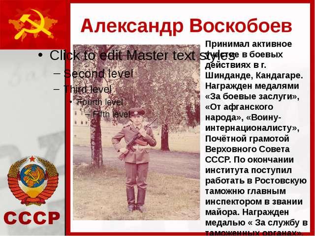 Александр Воскобоев Принимал активное участие в боевых действиях в г. Шинданд...