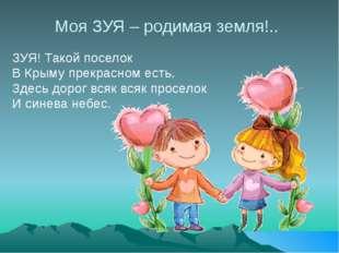 Моя ЗУЯ – родимая земля!.. ЗУЯ! Такой поселок В Крыму прекрасном есть. Здесь