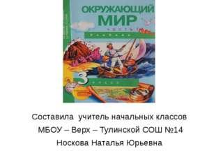 Составила учитель начальных классов МБОУ – Верх – Тулинской СОШ №14 Носкова