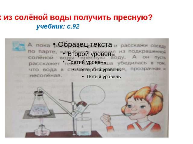 Как из солёной воды получить пресную? учебник: с.92