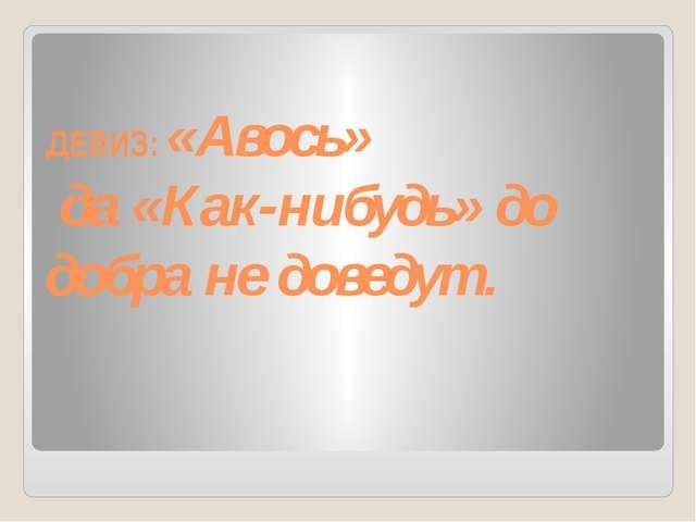 ДЕВИЗ: «Авось» да «Как-нибудь» до добра не доведут.