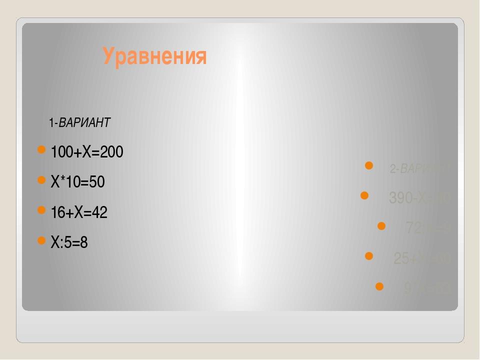 Уравнения 1-ВАРИАНТ 100+X=200 X*10=50 16+X=42 X:5=8 2-ВАРИАНТ 390-X=90 72:X=...
