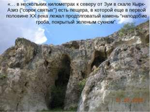 """«… в нескольких километрах к северу от Зуи в скале Кырк-Азиз (""""сорок святых"""")"""
