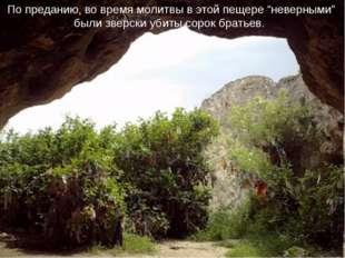 """По преданию, во время молитвы в этой пещере """"неверными"""" были зверски убиты со"""