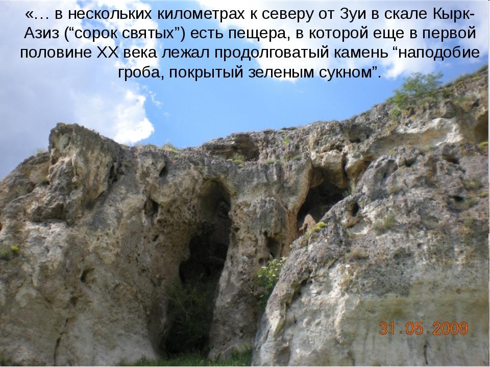 """«… в нескольких километрах к северу от Зуи в скале Кырк-Азиз (""""сорок святых"""")..."""