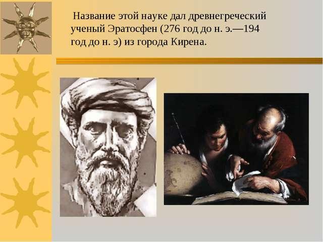 Название этой науке дал древнегреческий ученый Эратосфен (276 год до н. э.—1...