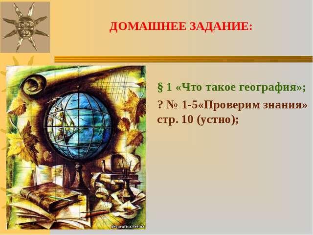 ДОМАШНЕЕ ЗАДАНИЕ: § 1 «Что такое география»; ? № 1-5«Проверим знания» стр. 10...