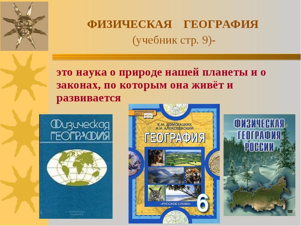 ФИЗИЧЕСКАЯ ГЕОГРАФИЯ (учебник стр. 9)- это наука о природе нашей планеты и о...