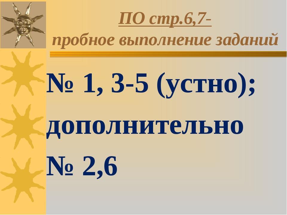 ПО стр.6,7- пробное выполнение заданий № 1, 3-5 (устно); дополнительно № 2,6