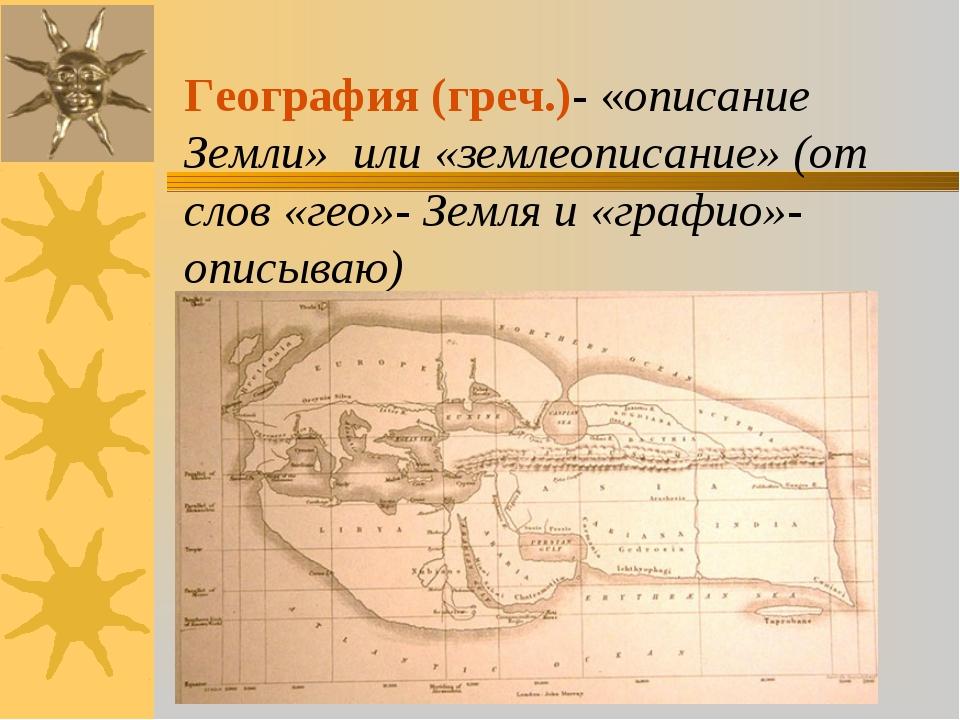 География (греч.)- «описание Земли» или «землеописание» (от слов «гео»- Земля...