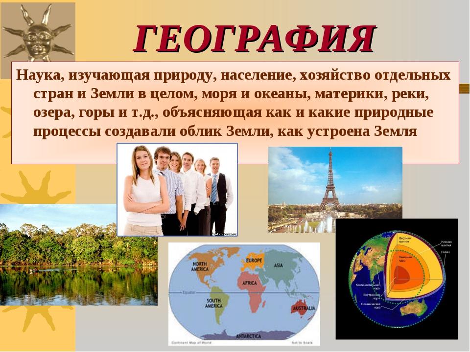 ГЕОГРАФИЯ Наука, изучающая природу, население, хозяйство отдельных стран и Зе...