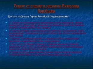 Рецепт от старшего сержанта Вячеслава Воробьева Для того, чтобы стать Героем