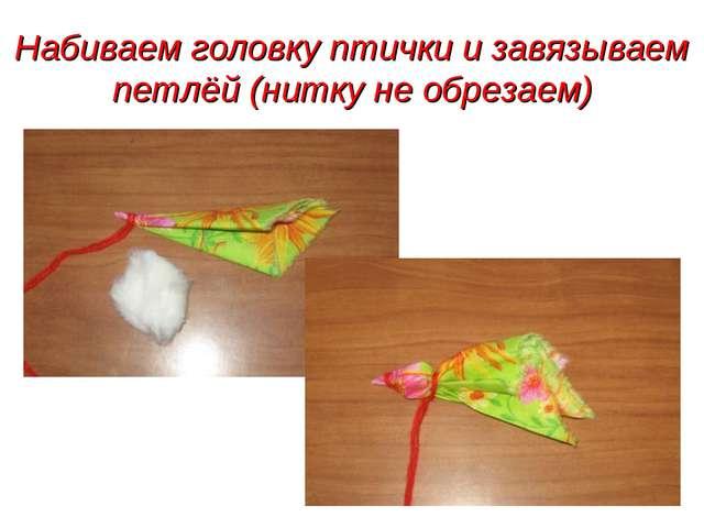 Набиваем головку птички и завязываем петлёй (нитку не обрезаем)