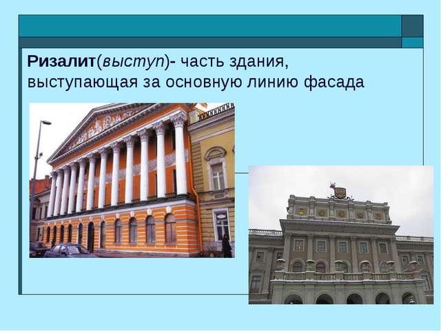 Ризалит(выступ)- часть здания, выступающая за основную линию фасада