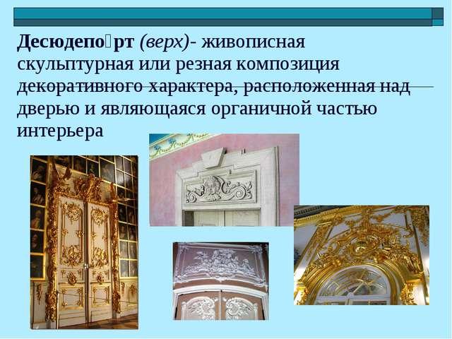 Десюдепо́рт (верх)- живописная скульптурная или резная композиция декоративно...