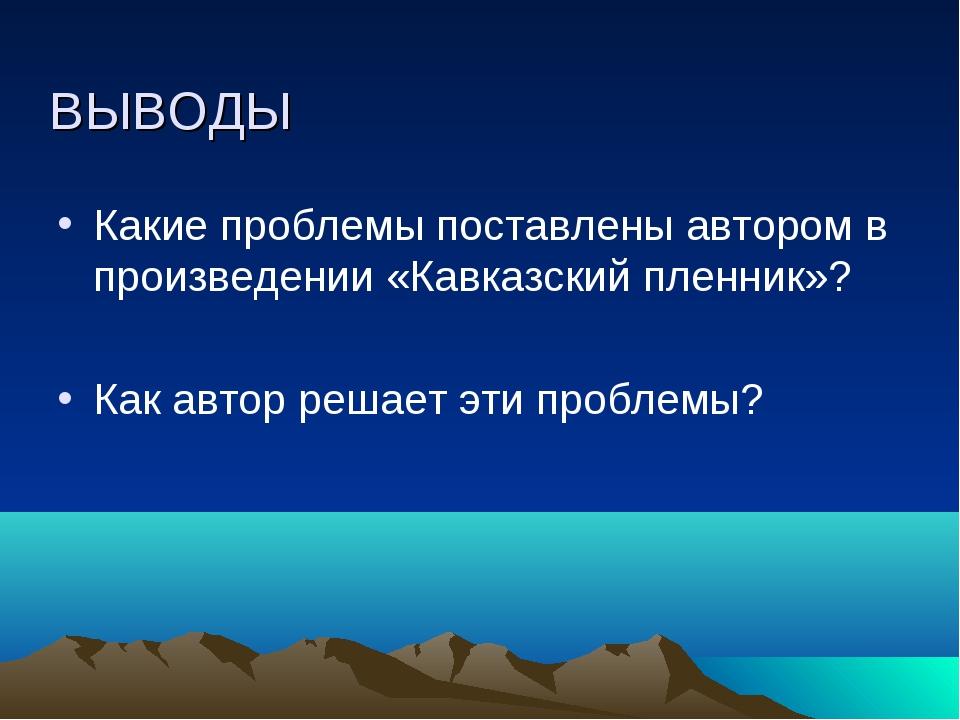 ВЫВОДЫ Какие проблемы поставлены автором в произведении «Кавказский пленник»?...