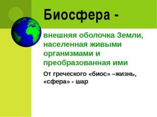 Биосфера - внешняя оболочка Земли, населенная живыми организмами и преобразов