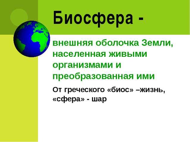 Биосфера - внешняя оболочка Земли, населенная живыми организмами и преобразов...